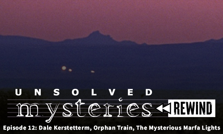 Unsolved Mysteries Rewind EP12: Dale Kerstetterm, Orphan Train, Marfa Lights, The Deaths of Jay Cook & Tanya Cuylenborg