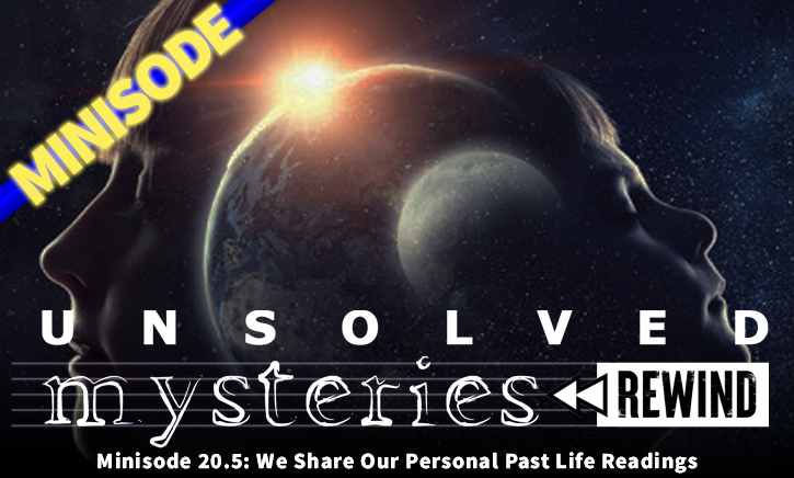 Unsolved Mysteries Rewind – EP20.5 Minisode – We Share Our Personal Past Life Readings