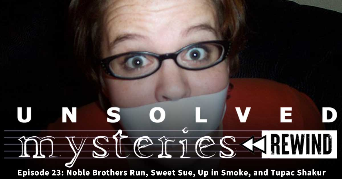 Unsolved Mysteries Rewind: EP23: Noble Brothers Run, Sweet Sue, Up in Smoke, and Tupac Shakur