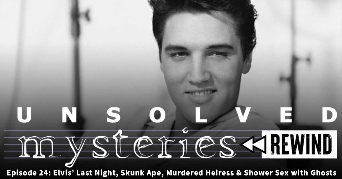 Unsolved Mysteries Rewind: EP24: Elvis' Last Night, Skunk Ape, Murdered Heiress and Shower Sex with Ghosts